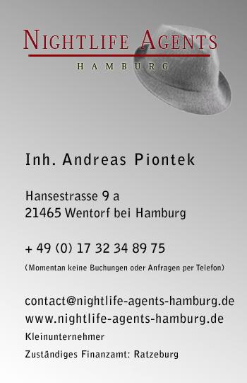 Andreas Piontek Hansestrasse 9a 21465 Wentorf bei Hamburg  email: contact@nightlife-agents-hamburg.de phone: +49(0)173 234 89 75 site: www.nightlife-agents.de site: www.junggesellenabschiedhamburg.net Zuständiges Finanzamt: Ratzeburg Kleinunternehmen <br />Umsatzsteuer befreit. Wir weisen keine Mehrwertsteuer aus.